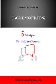 Divorce Negotiations: 5 Principles to Help You Succeed ebook by Vivian C. Rodriguez