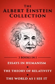 The Albert Einstein Collection - Essays in Humanism, The Theory of Relativity, and The World As I See It ebook by Albert Einstein
