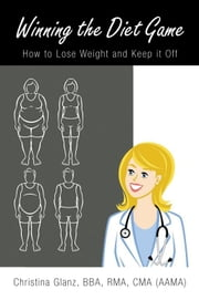 Winning the Diet Game - How to Lose Weight and Keep it Off ebook by Christina Glanz, BBA, RMA, CMA (AAMA)