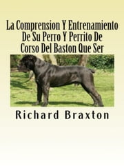 La Comprension Y Entrenamiento De Su Perro Y Perrito De Corso Del Baston Que Ser ebook by Richard Braxton