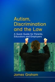 Autism, Discrimination and the Law: A Quick Guide for Parents, Educators and Employers ebook by Graham, James