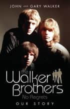 The Walker Brothers - No Regrets - Our Story ebook by John Walker & Gary Walker