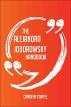 The Alejandro Jodorowsky Handbook - Everything You Need To Know About Alejandro Jodorowsky ebook by Carolyn Cortez