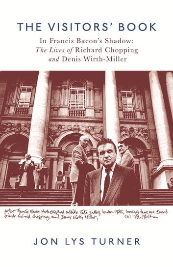 The Visitors' Book - In Francis Bacon's Shadow: The Lives of Richard Chopping and Denis Wirth-Miller ebook by Jon Lys Turner