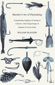 Blacker's Art of Flymaking - Comprising Angling, & Dying of Colours, with Engravings of Salmon & Trout Flies ebook by William Blacker