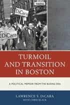 Turmoil and Transition in Boston - A Political Memoir from the Busing Era ebook by Lawrence S. DiCara, Chris Black