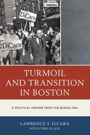 Turmoil and Transition in Boston - A Political Memoir from the Busing Era ebook by Lawrence S. DiCara,Chris Black