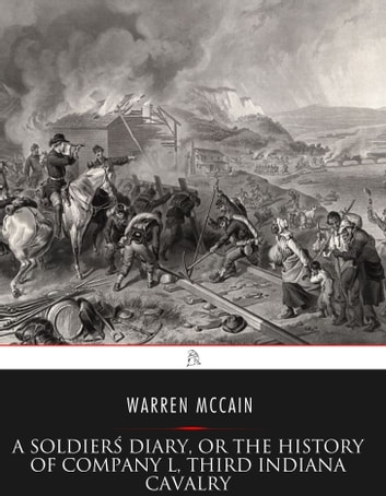 "A Soldier's Diary, or the History of Company ""L,"" Third Indiana Cavalry ebook by Warren McCain"