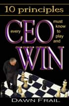 10 Principles Every CEO Must Know to Play and Win ebook by Dawn Frail