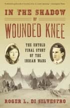 In The Shadow of Wounded Knee: The Untold Final Story of the Indian Wars ebook by Roger L. Di Silvestro