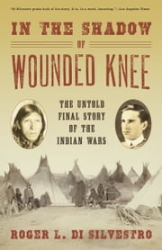 In The Shadow of Wounded Knee: The Untold Final Story of the Indian Wars - The Untold Final Story of the Indian Wars ebook by Roger L. Di Silvestro