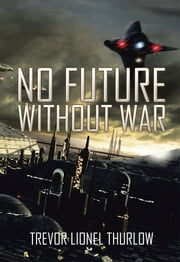 NO FUTURE WITHOUT WAR ebook by Trevor Lionel Thurlow