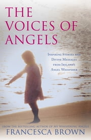 The Voices of Angels - Inspiring Stories and Divine Messages from Ireland's Angel Whisperer ebook by Francesca Brown