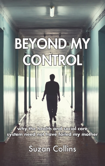 Beyond My Control - why the health and social care system need not have failed my mother ebook by Suzan Collins