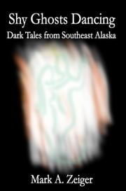 Shy Ghosts Dancing: Dark Tales from Southeast Alaska ebook by Mark A. Zeiger