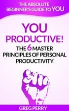 YOU: Productive! The 6 Master Principles of Personal Productivity ebook by Greg Perry