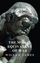 The Moral Equivalent of War ebook by James William