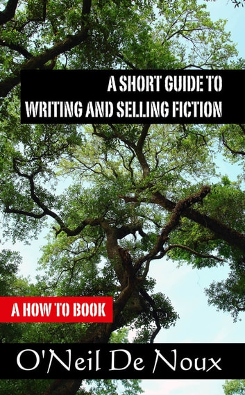 A Short Guide to Writing and Selling Fiction ebook by O'Neil De Noux