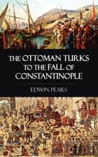 The Ottoman Turks to the Fall of Constantinople ebook by Edwin Pears