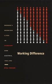 Working Difference - Women's Working Lives in Hungary and Austria, 1945–1995 ebook by Éva Fodor, Andrew Gordon, Daniel James,...