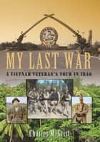 My Last War - A Vietnam Veteran'S Tour in Iraq ebook by Charles M. Grist