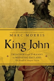 King John: Treachery and Tyranny in Medieval England: The Road to Magna Carta ebook by Marc Morris