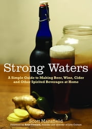 Strong Waters - A Simple Guide to Making Beer, Wine, Cider and Other Spirited Beverages at Home ebook by Scott Mansfield,Anya Fernald