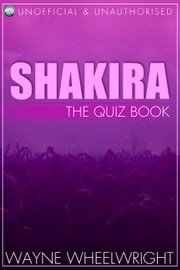Shakira - The Quiz Book ebook by Wayne Wheelwright