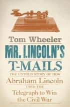Mr. Lincoln's T-Mails - How Abraham Lincoln Used the Telegraph to Win the Civil War ebook by Tom Wheeler