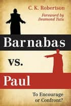 Barnabas vs. Paul - To Encourage or Confront? ebook by C. K. Robertson