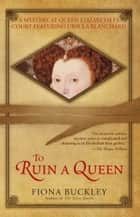 To Ruin A Queen - An Ursula Blanchard Mystery at Queen Elizabeth I's Court ebook by Fiona Buckley