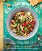 Real Food, Really Fast - Delicious Plant-Based Recipes Ready in 10 Minutes or Less ebook by Hannah Kaminsky