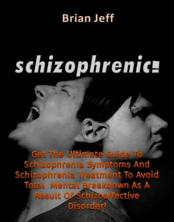 Schizophrenic! : Get The Ultimate Guide To Schizophrenia Symptoms And  Schizophrenia Treatment To Avoid Total Mental Breakdown As A Result Of