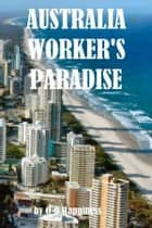 Australia: the Worker's Paradise ebook by O-O Happiness