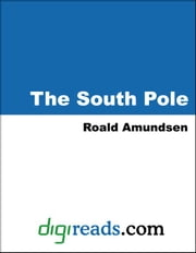 The South Pole: An Account of the Norwegian Antartic Expedition in the Fram, 1910-12 ebook by Amundsen, Roald