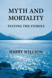 Myth and Mortality: Testing the Stories ebook by Harry Willson
