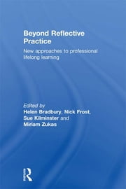 Beyond Reflective Practice - New Approaches to Professional Lifelong Learning ebook by Helen Bradbury,Nick Frost,Sue Kilminster,Miriam Zukas