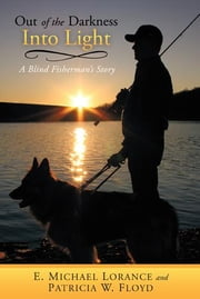 Out of the Darkness Into Light - A Blind Fisherman's Story ebook by E. Michael Lorance & Patricia W. Floyd