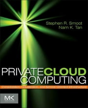 Private Cloud Computing - Consolidation, Virtualization, and Service-Oriented Infrastructure ebook by Stephen R Smoot,Nam K Tan