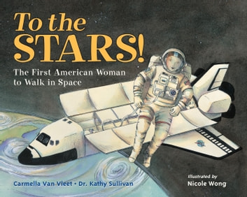 To the Stars! - The First American Woman to Walk in Space ebook by Carmella Van Vleet,Dr. Kathy Sullivan