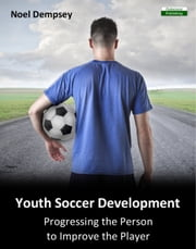 Youth Soccer Development: Progressing the Person to Improve the Player ebook by Noel Dempsey