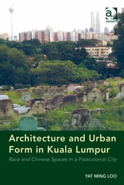 Architecture and Urban Form in Kuala Lumpur - Race and Chinese Spaces in a Postcolonial City ebook by Dr Yat Ming Loo