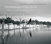 The Workboats of Core Sound - Stories and Photographs of a Changing World ebook by Lawrence S. Earley
