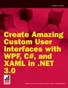 Create Amazing Custom User Interfaces with WPF, C#, and XAML in .NET 3.0 ebook by Andrew Moore