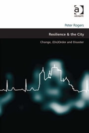 Resilience & the City - Change, (Dis)Order and Disaster ebook by Dr Peter Rogers,Professor Matthew Carmona
