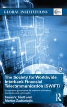 The Society for Worldwide Interbank Financial Telecommunication (SWIFT) - Cooperative governance for network innovation, standards, and community ebook by Susan V. Scott, Markos Zachariadis