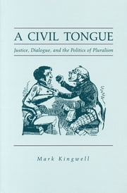 A Civil Tongue - Justice, Dialogue, and the Politics of Pluralism ebook by Mark Kingwell