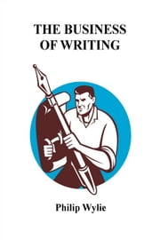 The Business of Writing - WRITING NON-FICTION FOR SUCCESSFUL PUBLICATION ebook by Philip Wylie