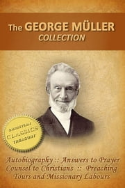 George Muller Collection (5-in-1), Autobiography of George Muller, Answers to Prayer, Counsel to Christians, Preaching Tours and Missionary Labours - Writings from a man of faith ebook by George Muller