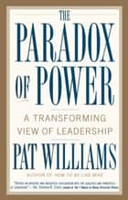 The Paradox of Power - A Transforming View of Leadership ebook by Pat Williams